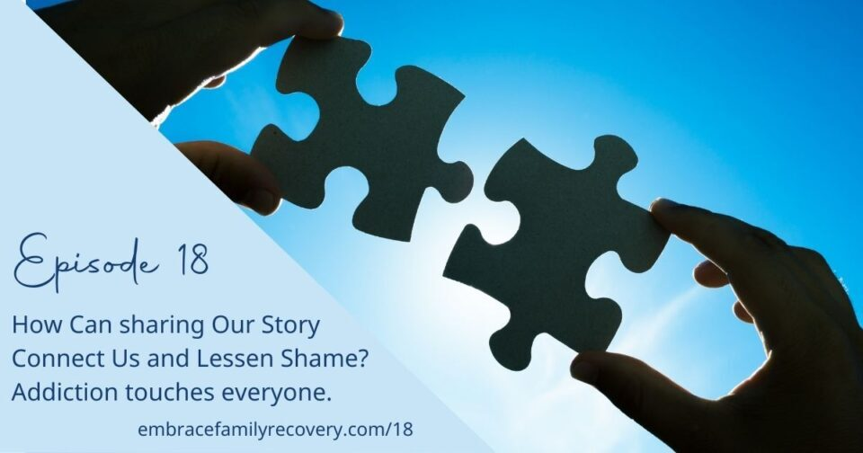 How Can Sharing Our Story Connect Us and Lessen Shame? Addiction Touches Everyone