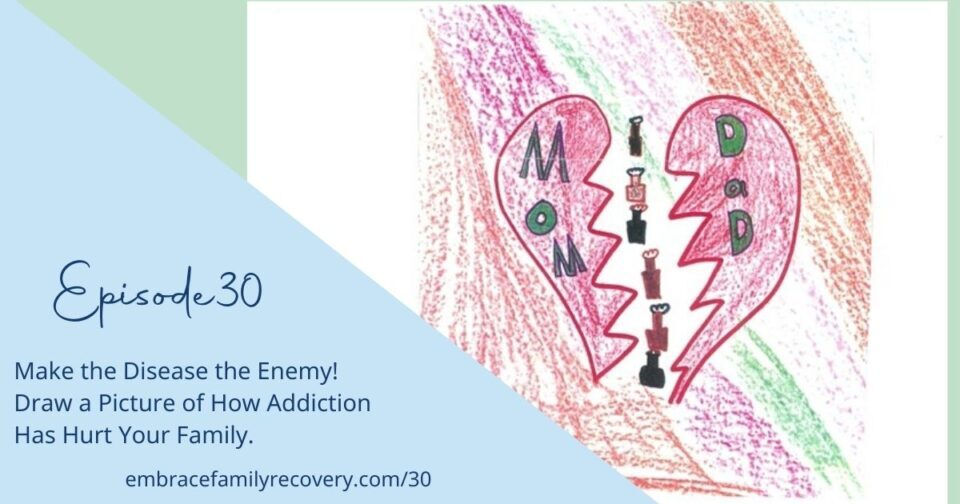 Ep 30 - Make the Disease the Enemy! Draw a Picture of How Addiction Has Hurt Your Family.